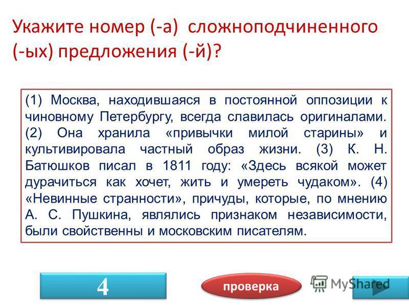 Укажите номер (-а) сложноподчиненного (-ых) предложения (-й)? проверка 4 4 (1) Москва, находившаяся в постоянной оппозиции к чиновному Петербургу, всегда славилась оригиналами. (2) Она хранила «привычки милой старины» и культивировала частный образ ж