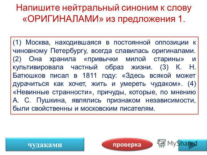 Напишите нейтральный синоним к слову «ОРИГИНАЛАМИ» из предложения 1. проверка чудаками (1) Москва, находившаяся в постоянной оппозиции к чиновному Петербургу, всегда славилась оригиналами. (2) Она хранила «привычки милой старины» и культивировала час