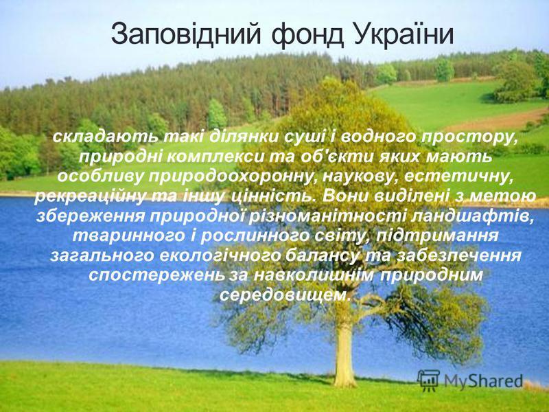 Заповідний фонд України складають такі ділянки суші і водного простору, природні комплекси та об'єкти яких мають особливу природоохоронну, наукову, естетичну, рекреаційну та іншу цінність. Вони виділені з метою збереження природної різноманітності ла