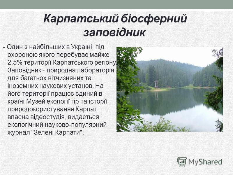 Карпатський біосферний заповідник - Один з найбільших в Україні, під охороною якого перебуває майже 2,5% території Карпатського регіону. Заповідник - природна лабораторія для багатьох вітчизняних та іноземних наукових установ. На його території працю