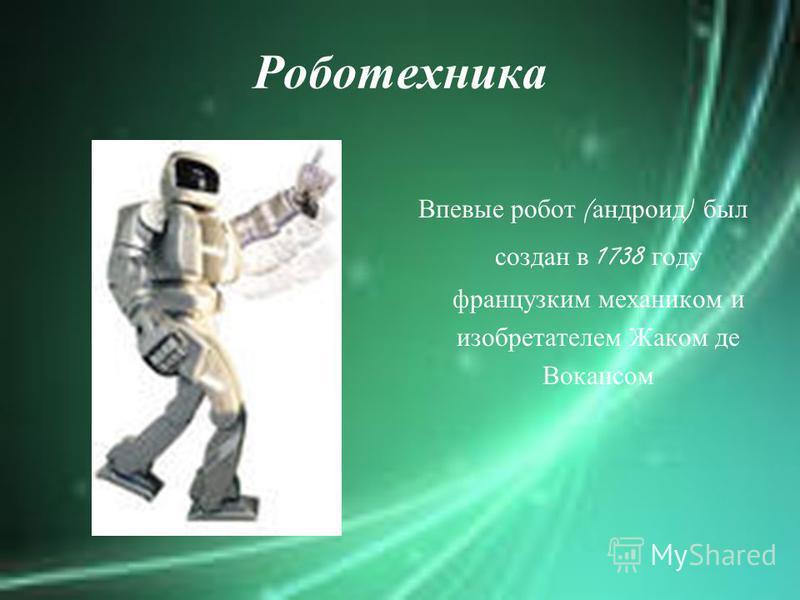 Роботехника Впевые робот ( андроид ) был создан в 1738 году французским механиком и изобретателем Жаком де Вокансом