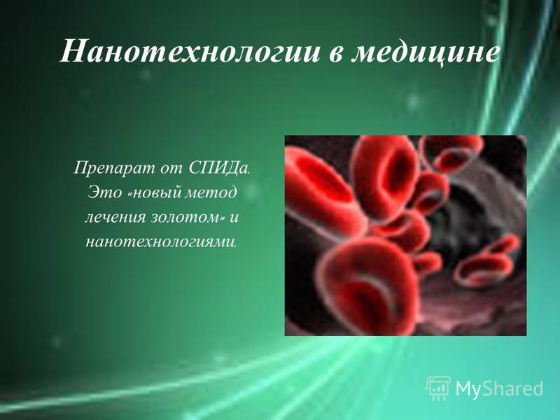 Нанотехнологии в медицине Препарат от СПИДа. Это « новый метод лечения золотом » и нанотехнологиями.