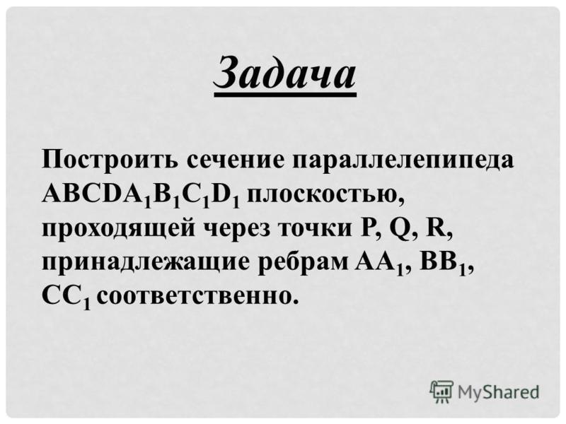 Построить сечение параллелепипеда ABCDA 1 B 1 C 1 D 1 плоскостью, проходящей через точки P, Q, R, принадлежащие ребрам AA 1, BB 1, CC 1 соответственно. Задача