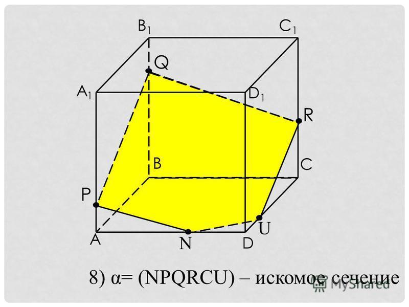 Q R P A1A1 C1C1 B1B1 A B C D D1D1 N U 8) α= (NPQRCU) – искомое сечение