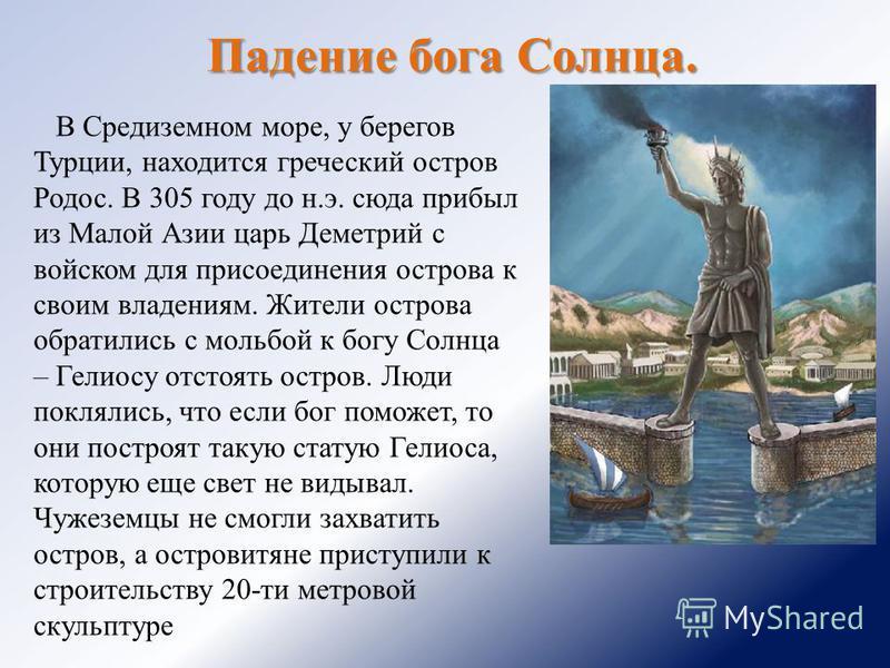Падение бога Солнца. В Средиземном море, у берегов Турции, находится греческий остров Родос. В 305 году до н.э. сюда прибыл из Малой Азии царь Деметрий с войском для присоединения острова к своим владениям. Жители острова обратились с мольбой к богу