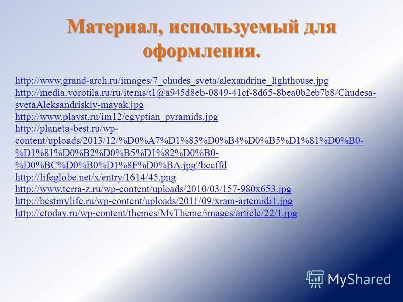 Материал, используемый для оформления. http://www.grand-arch.ru/images/7_chudes_sveta/alexandrine_lighthouse.jpg http://media.vorotila.ru/ru/items/t1@a945d8eb-0849-41cf-8d65-8bea0b2eb7b8/Chudesa- svetaAleksandriskiy-mayak.jpg http://www.playst.ru/im1