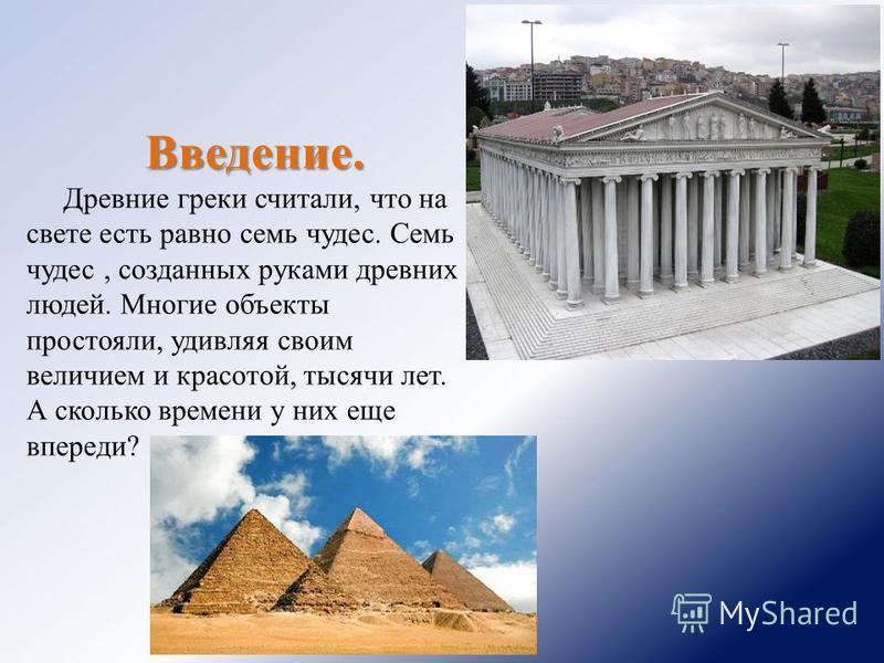 Введение. Древние греки считали, что на свете есть равно семь чудес. Семь чудес, созданных руками древних людей. Многие объекты простояли, удивляя своим величием и красотой, тысячи лет. А сколько времени у них еще впереди?