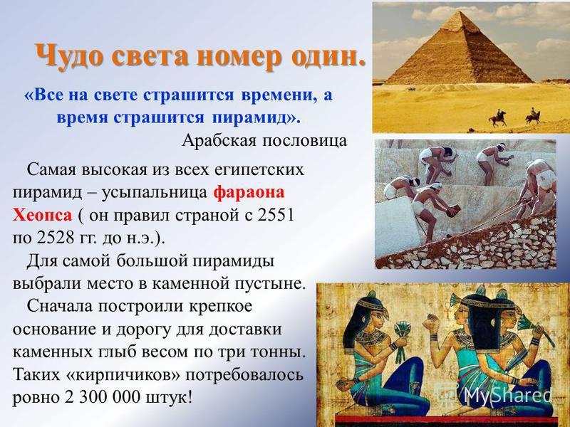 Чудо света номер один. «Все на свете страшится времени, а время страшится пирамид». Арабская пословица Самая высокая из всех египетских пирамид – усыпальница фараона Хеопса ( он правил страной с 2551 по 2528 гг. до н.э.). Для самой большой пирамиды в