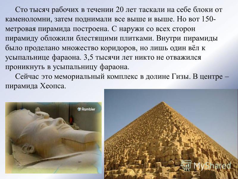 Сто тысяч рабочих в течении 20 лет таскали на себе блоки от каменоломни, затем поднимали все выше и выше. Но вот 150- метровая пирамида построена. С наружи со всех сторон пирамиду обложили блестящими плитками. Внутри пирамиды было проделано множество