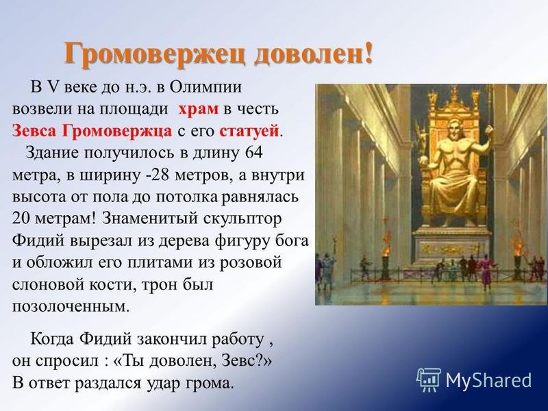 Громовержец доволен! В V веке до н.э. в Олимпии возвели на площади храм в честь Зевса Громовержца с его статуей. Здание получилось в длину 64 метра, в ширину -28 метров, а внутри высота от пола до потолка равнялась 20 метрам! Знаменитый скульптор Фид