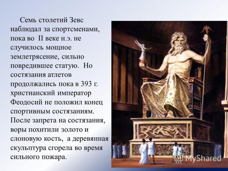 Семь столетий Зевс наблюдал за спортсменами, пока во II веке н.э. не случилось мощное землетрясение, сильно повредившее статую. Но состязания атлетов продолжались пока в 393 г. христианский император Феодосий не положил конец спортивным состязаниям.