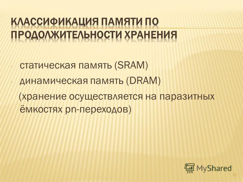 - статическая память (SRAM) - динамическая память (DRAM) (хранение осуществляется на паразитных ёмкостях pn-переходов) 13