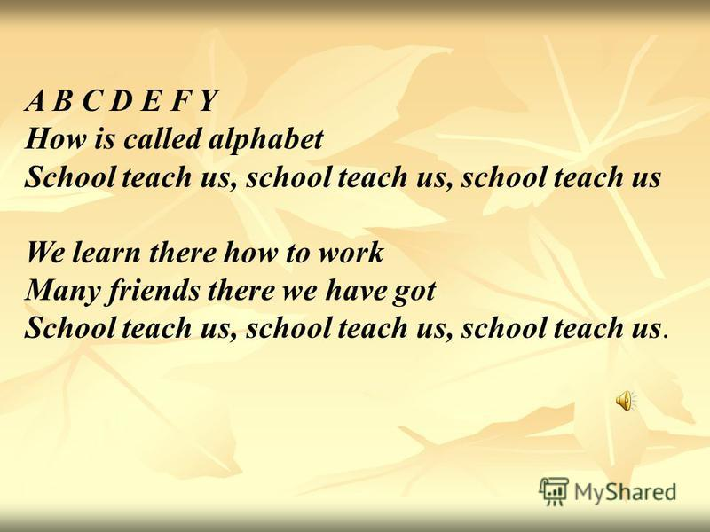 A B C D E F Y How is called alphabet School teach us, school teach us, school teach us We learn there how to work Many friends there we have got School teach us, school teach us, school teach us.