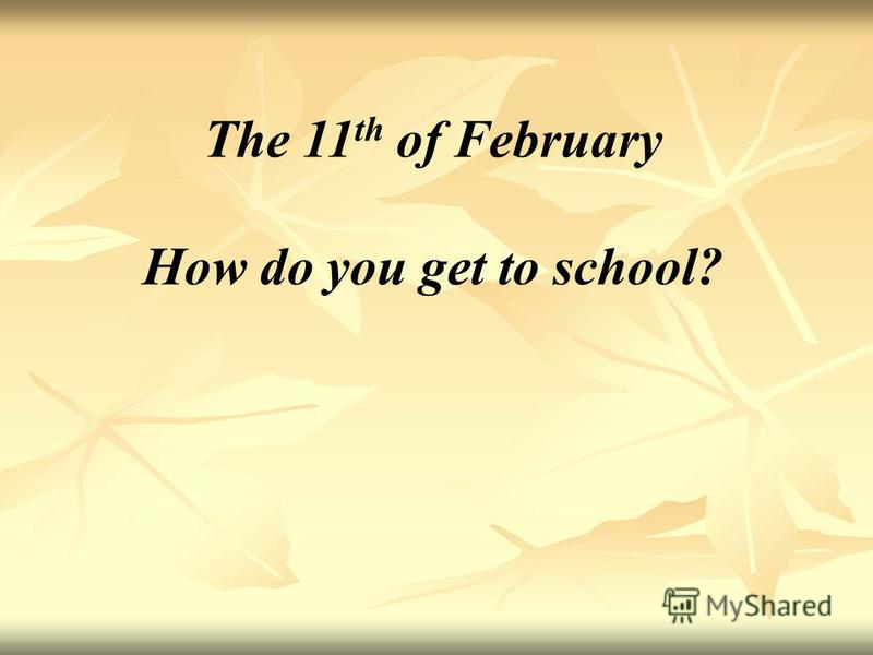 The 11 th of February How do you get to school?