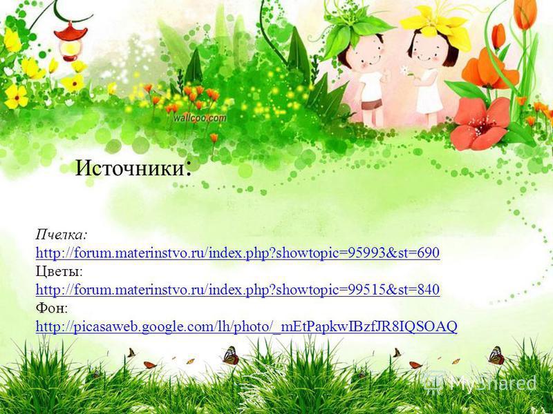 Пчелка: http://forum.materinstvo.ru/index.php?showtopic=95993&st=690 Цветы: http://forum.materinstvo.ru/index.php?showtopic=99515&st=840 Фон: http://picasaweb.google.com/lh/photo/_mEtPapkwIBzfJR8IQSOAQ Источники :