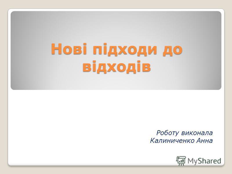 Нові підходи до відходів Роботу виконала Калиниченко Анна