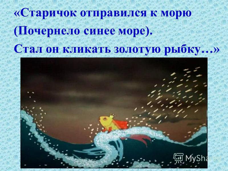 «Старичок отправился к морю (Почернело синее море). Стал он кликать золотую рыбку…»