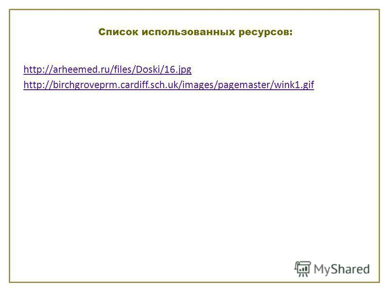 Список использованных ресурсов: http://arheemed.ru/files/Doski/16. jpg http://birchgroveprm.cardiff.sch.uk/images/pagemaster/wink1.gif