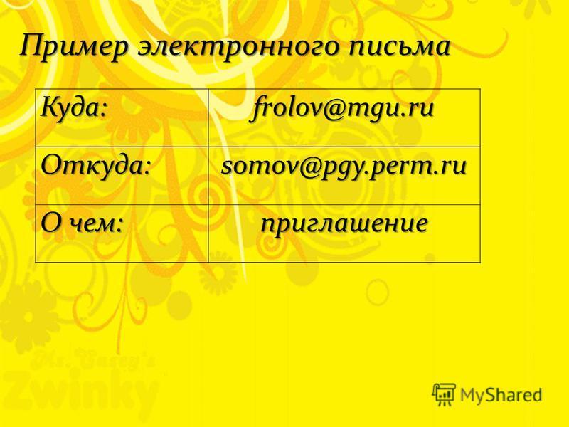 Пример электронного письма Куда:frolov@mgu.ru Откуда:somov@pgy.perm.ru О чем: приглашение