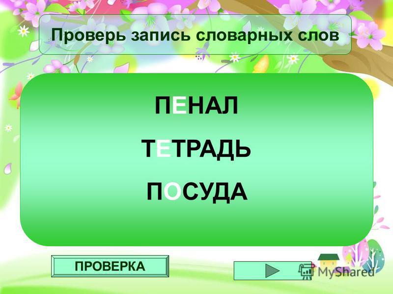 ПРОВЕРКА Проверь запись словарных слов ПЕНАЛ ТЕТРАДЬ ПОСУДА