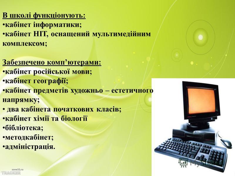 В школі функціонують: кабінет інформатики; кабінет НІТ, оснащений мультимедійним комплексом; Забезпечено компютерами: кабінет російської мови; кабінет географії; кабінет предметів художньо – естетичного напрямку; два кабінета початкових класів; кабін