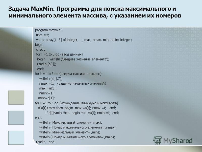 Задача MaxMin. Программа для поиска максимального и минимального элемента массива, с указанием их номеров program maxmin; uses crt; var a: array[1..5] of integer; i, max, nmax, min, nmin: integer; begin clrscr; for i:=1 to 5 do {ввод данных} begin wr