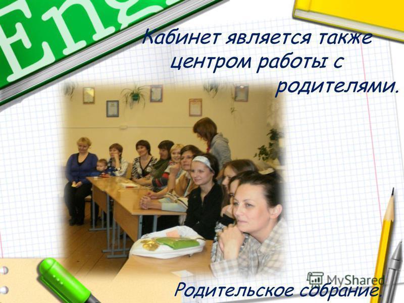 Кабинет является также центром работы с родителями. Родительское собрание.