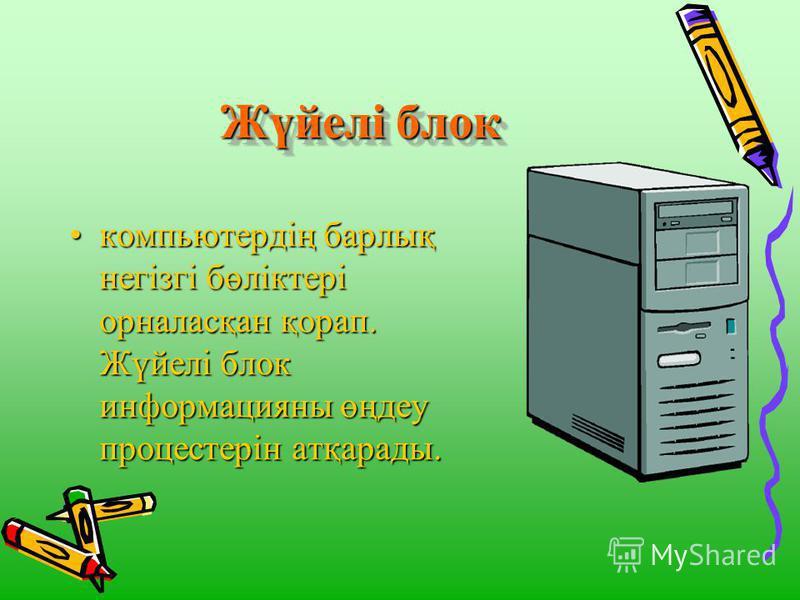Жүйелі блок Жүйелі блок компьютердің барлық негізгі бөліктері орналасқан қорап. Жүйелі блок информацияны өңдеу процестерін атқарады.компьютердің барлық негізгі бөліктері орналасқан қорап. Жүйелі блок информацияны өңдеу процестерін атқарады.
