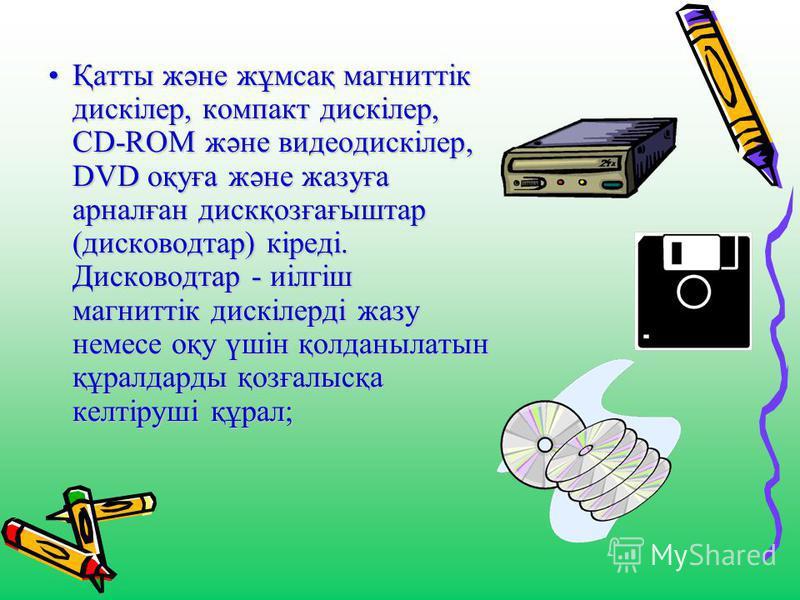 Қатты және жұмсақ магниттік дискілер, компакт дискілер, CD-RОM және видеодискілер, DVD оқуға және жазуға арналған дискқозғағыштар (дисководтар) кіреді. Дисководтар - иілгіш магниттік дискілерді жазу немесе оқу үшін қолданылатын құралдарды қозғалысқа