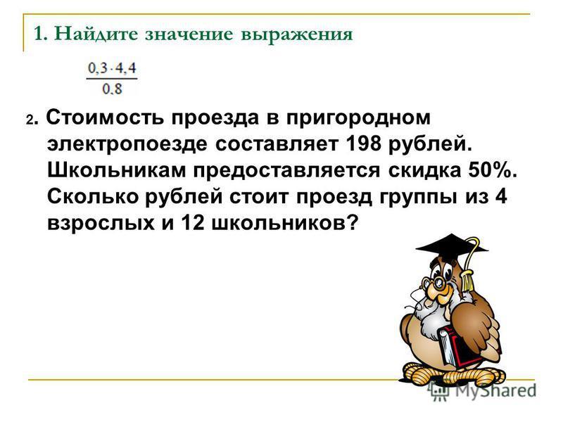 1. Найдите значение выражения 2. Стоимость проезда в пригородном электропоезде составляет 198 рублей. Школьникам предоставляется скидка 50%. Сколько рублей стоит проезд группы из 4 взрослых и 12 школьников?