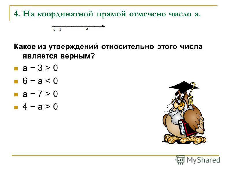 4. На координатной прямой отмечено число a. Какое из утверждений относительно этого числа является верным? a 3 > 0 6 a < 0 a 7 > 0 4 a > 0
