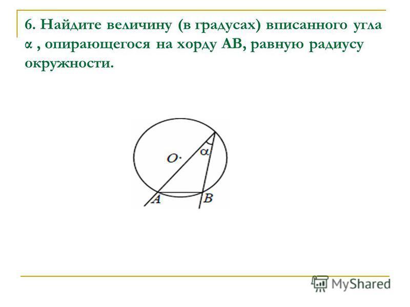 6. Найдите величину (в градусах) вписанного угла α, опирающегося на хорду AB, равную радиусу окружности.