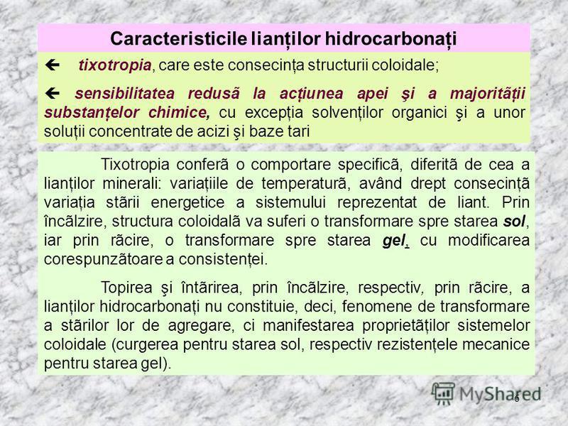 6 Caracteristicile lianţilor hidrocarbonaţi tixotropia, care este consecinţa structurii coloidale; sensibilitatea redusã la acţiunea apei şi a majoritãţii substanţelor chimice, cu excepţia solvenţilor organici şi a unor soluţii concentrate de acizi ş