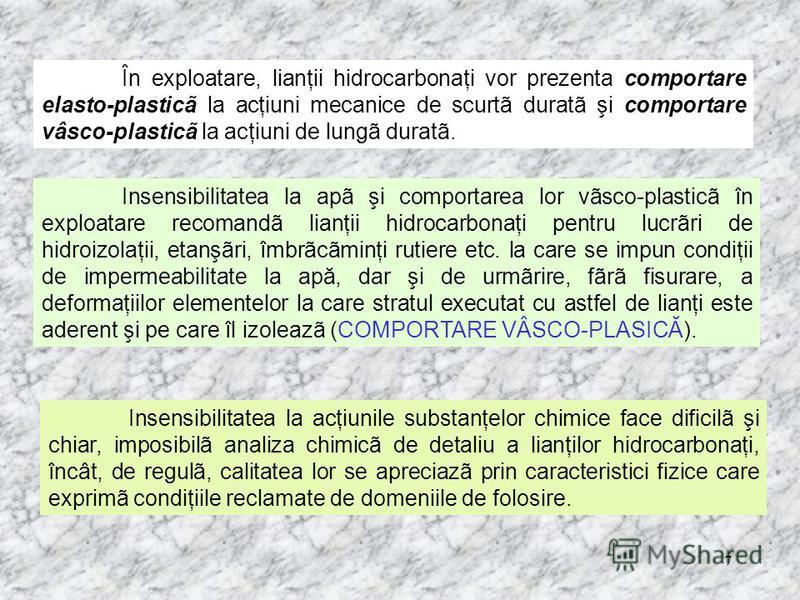 7 În exploatare, lianţii hidrocarbonaţi vor prezenta comportare elasto-plasticã la acţiuni mecanice de scurtã duratã şi comportare vâsco-plasticã la acţiuni de lungã duratã. Insensibilitatea la apã şi comportarea lor vãsco-plasticã în exploatare reco