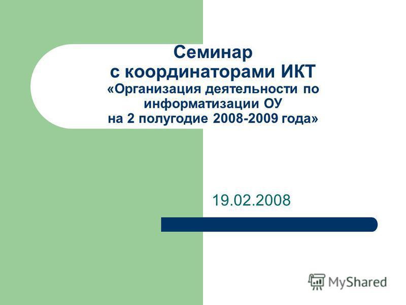 Семинар с координаторами ИКТ «Организация деятельности по информатизации ОУ на 2 полугодие 2008-2009 года» 19.02.2008