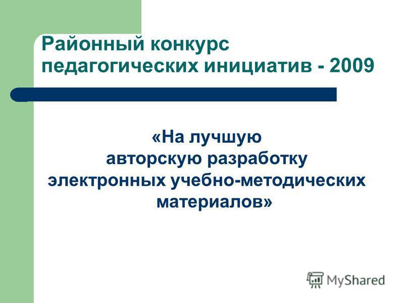 Районный конкурс педагогических инициатив - 2009 «На лучшую авторскую разработку электронных учебно-методических материалов»