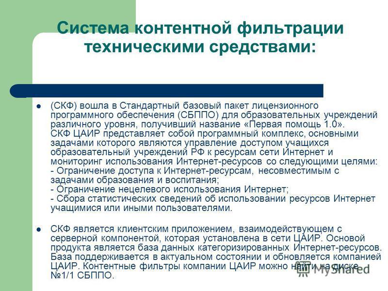 Система контентной фильтрации техническими средствами: (СКФ) вошла в Стандартный базовый пакет лицензионного программного обеспечения (СБППО) для образовательных учреждений различного уровня, получивший название «Первая помощь 1.0». СКФ ЦАИР представ