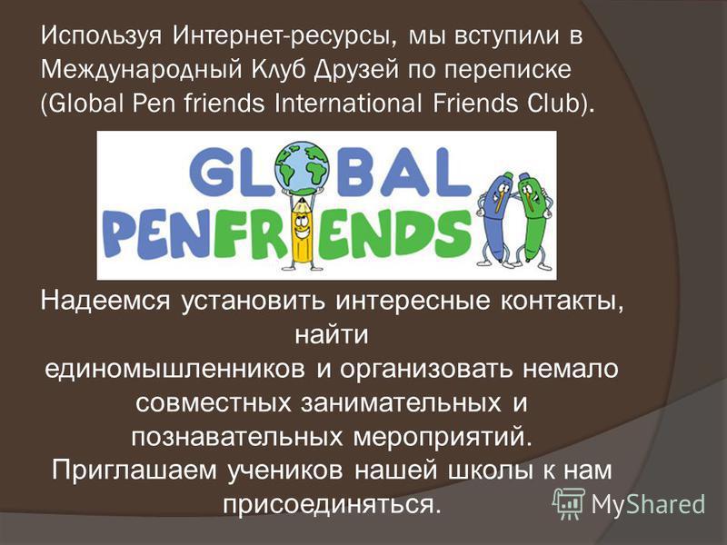 Используя Интернет-ресурсы, мы вступили в Международный Клуб Друзей по переписке (Global Pen friends International Friends Club). Надеемся установить интересные контакты, найти единомышленников и организовать немало совместных занимательных и познава