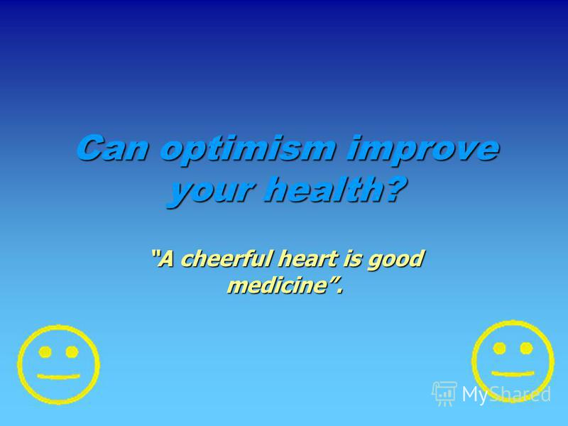 Can optimism improve your health? A cheerful heart is good medicine.