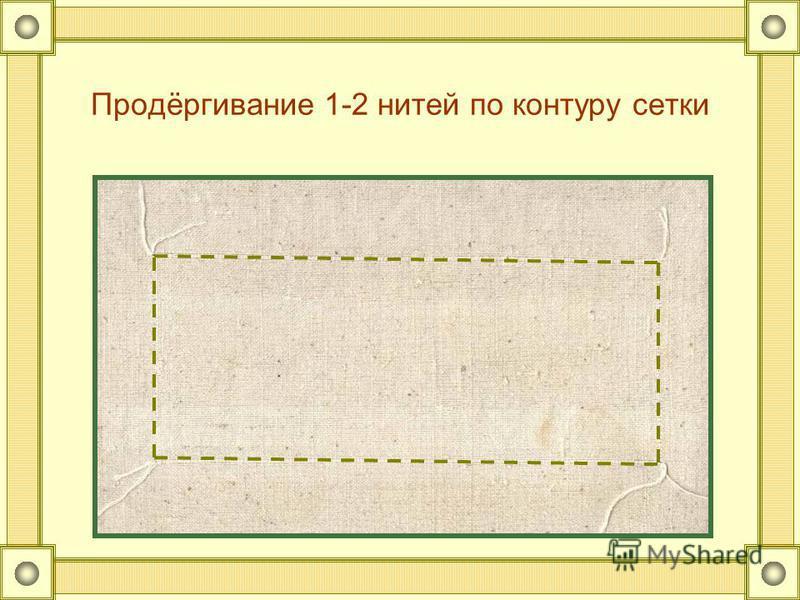 Продёргивание 1-2 нитей по контуру сетки