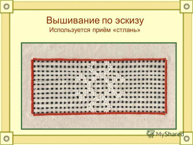 Вышивание по эскизу Используется приём «стлань»