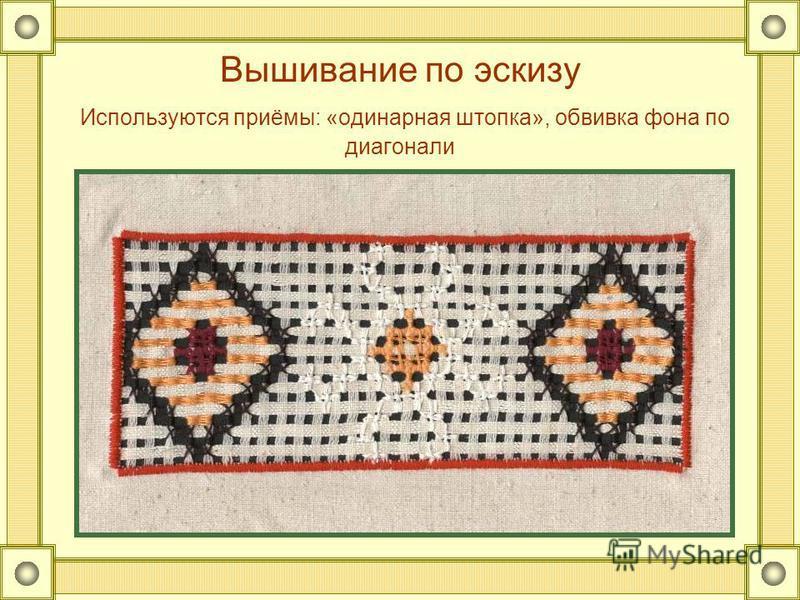 Вышивание по эскизу Используются приёмы: «одинарная штопка», обвивка фона по диагонали