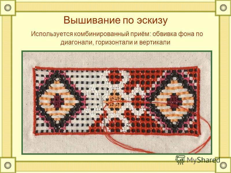 Вышивание по эскизу Используется комбинированный приём: обвивка фона по диагонали, горизонтали и вертикали