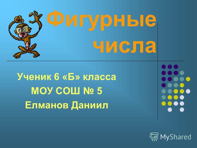 Фигурные числа Ученик 6 «Б» класса МОУ СОШ 5 Елманов Даниил