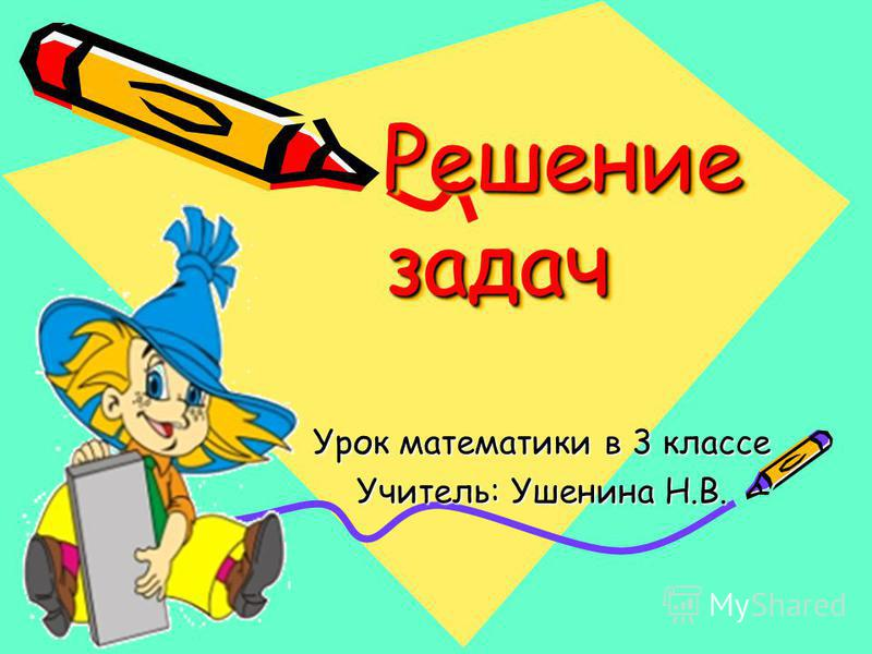 Решение задач Решение задач Урок математики в 3 классе Учитель: Ушенина Н.В.