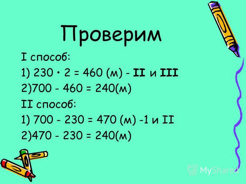 Проверим I способ: 1) 230 2 = 460 (м) - II и III 2)700 - 460 = 240(м) II способ: 1) 700 - 230 = 470 (м) -1 и II 2)470 - 230 = 240(м)