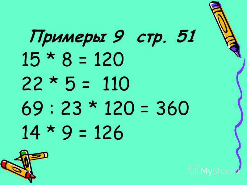 Примеры 9 стр. 51 15 * 8 = 120 22 * 5 = 110 69 : 23 * 120 = 360 14 * 9 = 126