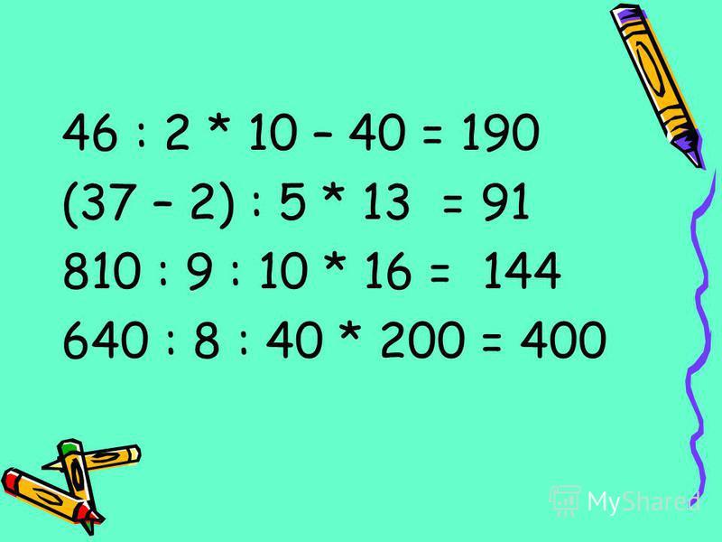 46 : 2 * 10 – 40 = 190 (37 – 2) : 5 * 13 = 91 810 : 9 : 10 * 16 = 144 640 : 8 : 40 * 200 = 400