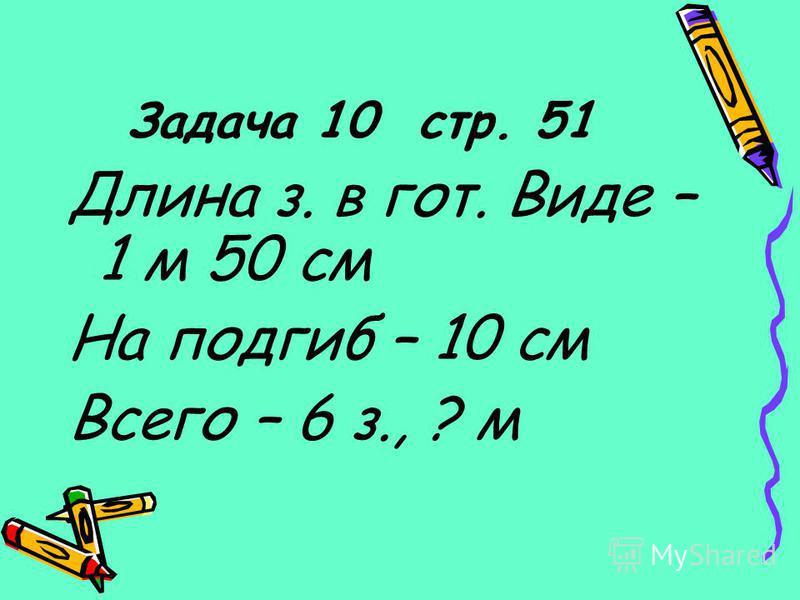 Задача 10 стр. 51 Длина з. в гот. Виде – 1 м 50 см На подгиб – 10 см Всего – 6 з., ? м