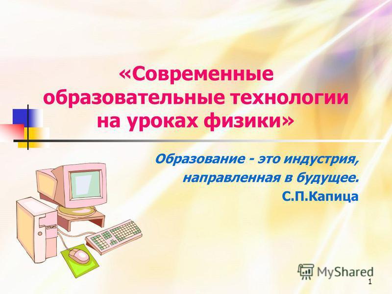 1 «Современные образовательные технологии на уроках физики» Образование - это индустрия, направленная в будущее. С.П.Капица